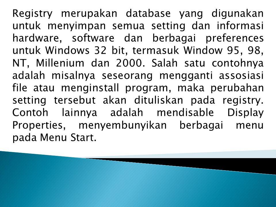 Registry merupakan database yang digunakan untuk menyimpan semua setting dan informasi hardware, software dan berbagai preferences untuk Windows 32 bi