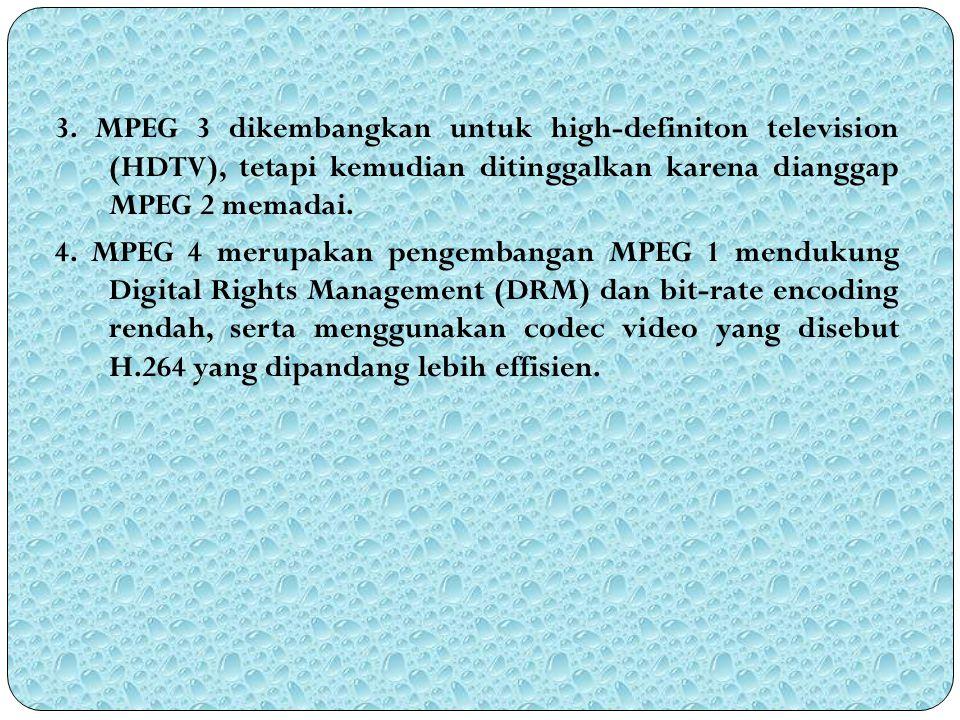 3. MPEG 3 dikembangkan untuk high-definiton television (HDTV), tetapi kemudian ditinggalkan karena dianggap MPEG 2 memadai. 4. MPEG 4 merupakan pengem