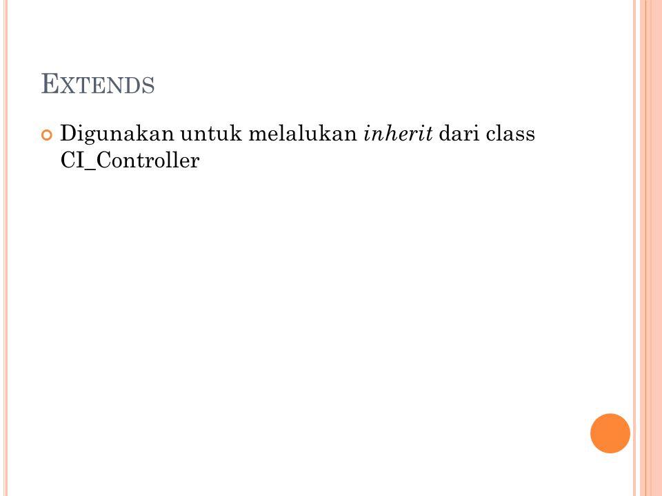 E XTENDS Digunakan untuk melalukan inherit dari class CI_Controller