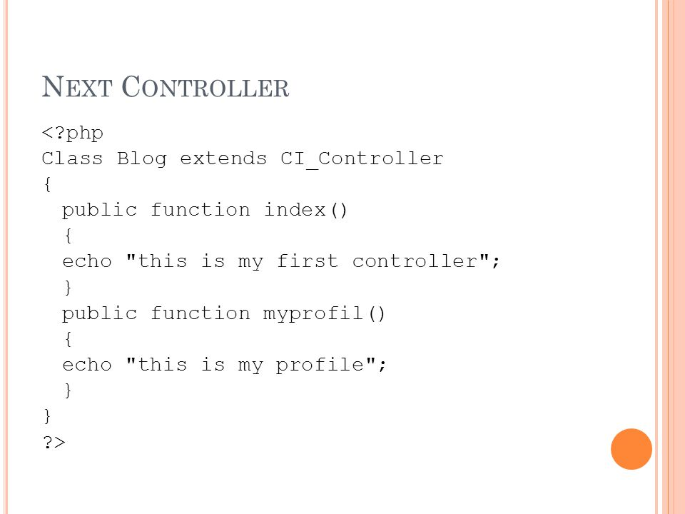 N EXT C ONTROLLER < php Class Blog extends CI_Controller { public function index() { echo this is my first controller ; } public function myprofil() { echo this is my profile ; } >