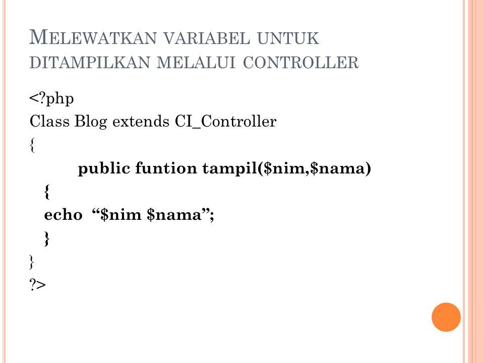 M ELEWATKAN VARIABEL UNTUK DITAMPILKAN MELALUI CONTROLLER < php Class Blog extends CI_Controller { public funtion tampil($nim,$nama) { echo $nim $nama ; } >