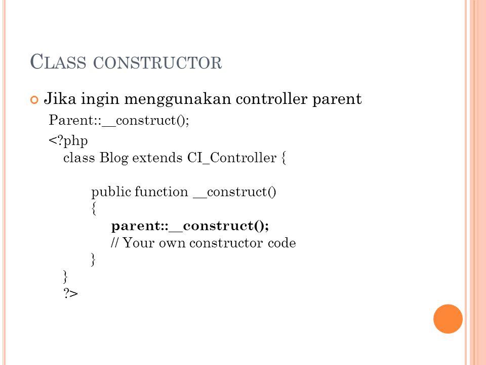 C LASS CONSTRUCTOR Jika ingin menggunakan controller parent Parent::__construct();