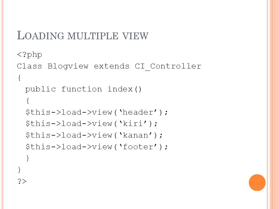 L OADING MULTIPLE VIEW < php Class Blogview extends CI_Controller { public function index() { $this->load->view('header'); $this->load->view('kiri'); $this->load->view('kanan'); $this->load->view('footer'); } >