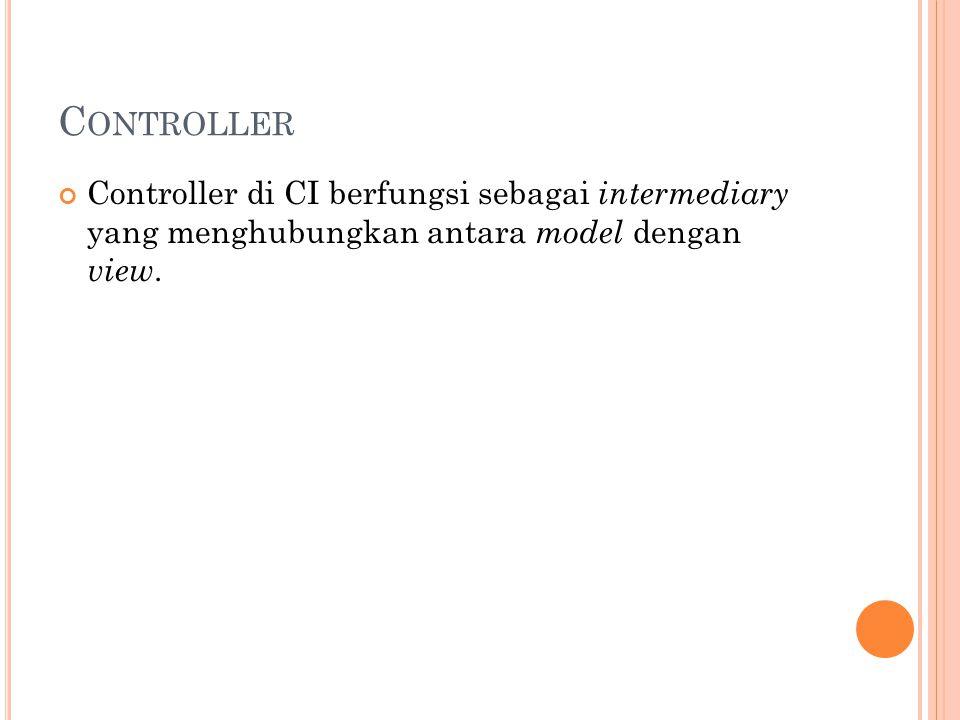 C ONTROLLER Controller di CI berfungsi sebagai intermediary yang menghubungkan antara model dengan view.