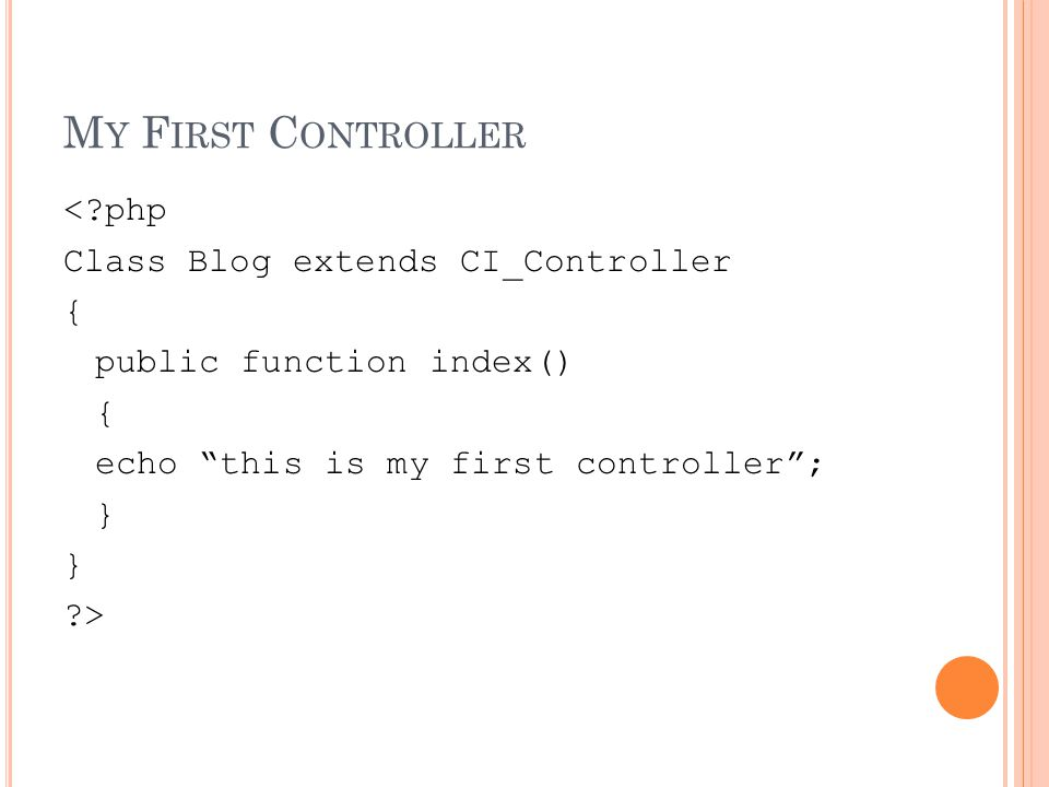 M Y F IRST C ONTROLLER < php Class Blog extends CI_Controller { public function index() { echo this is my first controller ; } >