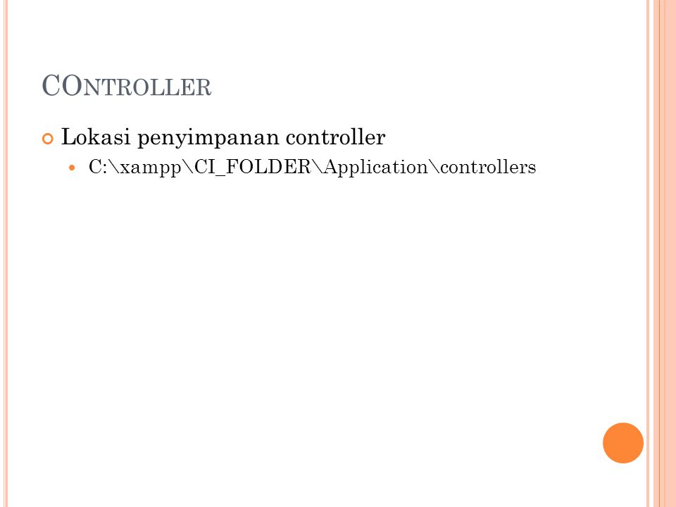 CO NTROLLER Lokasi penyimpanan controller C:\xampp\CI_FOLDER\Application\controllers