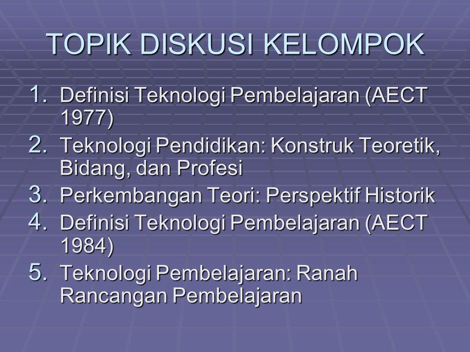 TOPIK DISKUSI KELOMPOK 1. Definisi Teknologi Pembelajaran (AECT 1977) 2. Teknologi Pendidikan: Konstruk Teoretik, Bidang, dan Profesi 3. Perkembangan