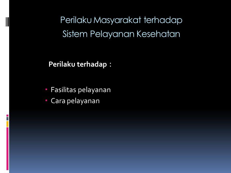 Perilaku Masyarakat terhadap Sistem Pelayanan Kesehatan Perilaku terhadap :  Fasilitas pelayanan  Cara pelayanan