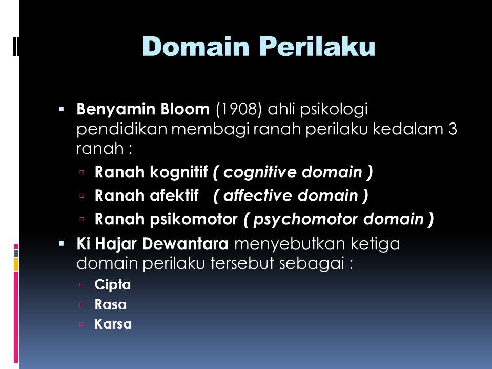 Domain Perilaku  Benyamin Bloom (1908) ahli psikologi pendidikan membagi ranah perilaku kedalam 3 ranah :  Ranah kognitif ( cognitive domain )  Ran
