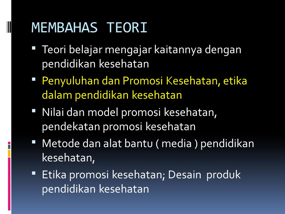 MEMBAHAS TEORI  Teori belajar mengajar kaitannya dengan pendidikan kesehatan  Penyuluhan dan Promosi Kesehatan, etika dalam pendidikan kesehatan  Nilai dan model promosi kesehatan, pendekatan promosi kesehatan  Metode dan alat bantu ( media ) pendidikan kesehatan,  Etika promosi kesehatan; Desain produk pendidikan kesehatan