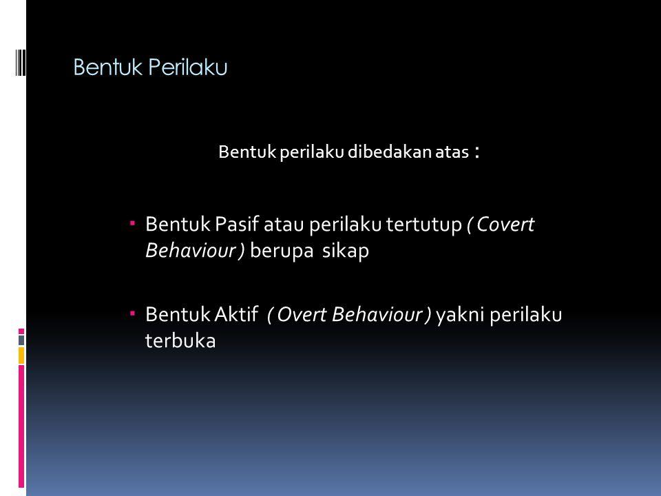Bentuk Perilaku Bentuk perilaku dibedakan atas :  Bentuk Pasif atau perilaku tertutup ( Covert Behaviour ) berupa sikap  Bentuk Aktif ( Overt Behaviour ) yakni perilaku terbuka