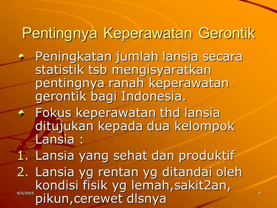 Pentingnya Keperawatan Gerontik Peningkatan jumlah lansia secara statistik tsb mengisyaratkan pentingnya ranah keperawatan gerontik bagi Indonesia. Fo