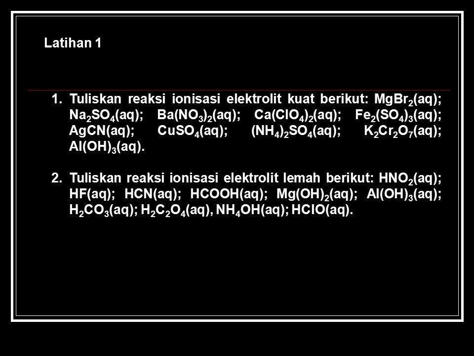 Latihan 1 1.Tuliskan reaksi ionisasi elektrolit kuat berikut: MgBr 2 (aq); Na 2 SO 4 (aq); Ba(NO 3 ) 2 (aq); Ca(ClO 4 ) 2 (aq); Fe 2 (SO 4 ) 3 (aq); AgCN(aq); CuSO 4 (aq); (NH 4 ) 2 SO 4 (aq); K 2 Cr 2 O 7 (aq); Al(OH) 3 (aq).
