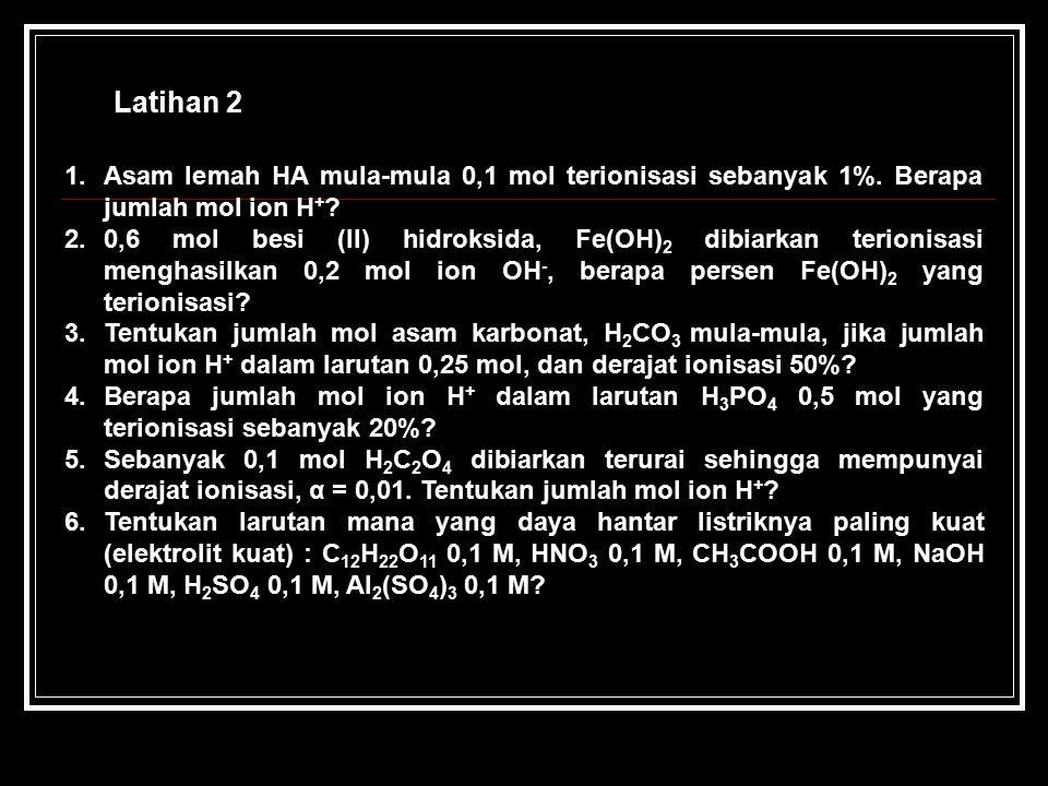 Latihan 2 1.Asam lemah HA mula-mula 0,1 mol terionisasi sebanyak 1%. Berapa jumlah mol ion H + ? 2.0,6 mol besi (II) hidroksida, Fe(OH) 2 dibiarkan te