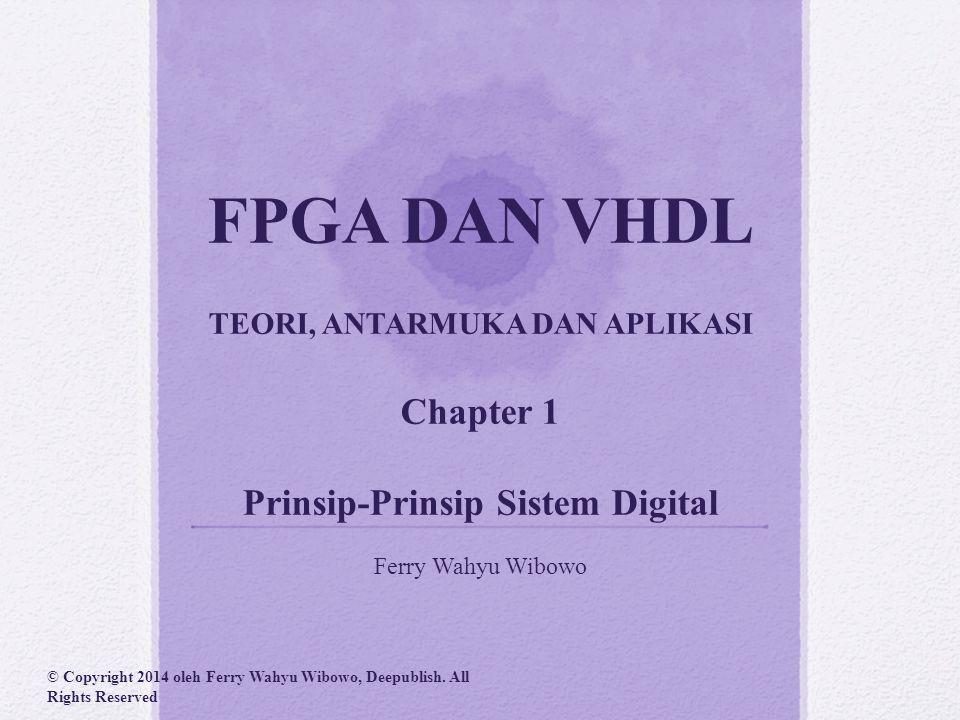 FPGA DAN VHDL TEORI, ANTARMUKA DAN APLIKASI Chapter 1 Prinsip-Prinsip Sistem Digital Ferry Wahyu Wibowo © Copyright 2014 oleh Ferry Wahyu Wibowo, Deepublish.