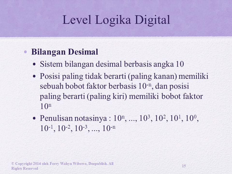 Level Logika Digital Bilangan Desimal Sistem bilangan desimal berbasis angka 10 Posisi paling tidak berarti (paling kanan) memiliki sebuah bobot faktor berbasis 10 -n, dan posisi paling berarti (paling kiri) memiliki bobot faktor 10 n Penulisan notasinya : 10 n,..., 10 3, 10 2, 10 1, 10 0, 10 -1, 10 -2, 10 -3,..., 10 -n © Copyright 2014 oleh Ferry Wahyu Wibowo, Deepublish.