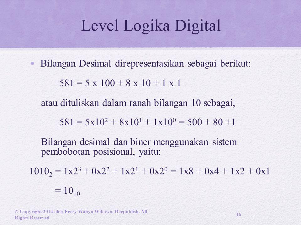 Level Logika Digital Bilangan Desimal direpresentasikan sebagai berikut: 581 = 5 x 100 + 8 x 10 + 1 x 1 atau dituliskan dalam ranah bilangan 10 sebagai, 581 = 5x10 2 + 8x10 1 + 1x10 0 = 500 + 80 +1 Bilangan desimal dan biner menggunakan sistem pembobotan posisional, yaitu: 1010 2 = 1x2 3 + 0x2 2 + 1x2 1 + 0x2 0 = 1x8 + 0x4 + 1x2 + 0x1 = 10 10 © Copyright 2014 oleh Ferry Wahyu Wibowo, Deepublish.