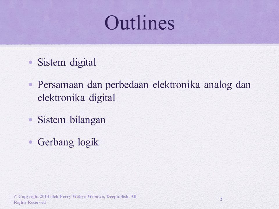 Outlines Sistem digital Persamaan dan perbedaan elektronika analog dan elektronika digital Sistem bilangan Gerbang logik © Copyright 2014 oleh Ferry Wahyu Wibowo, Deepublish.