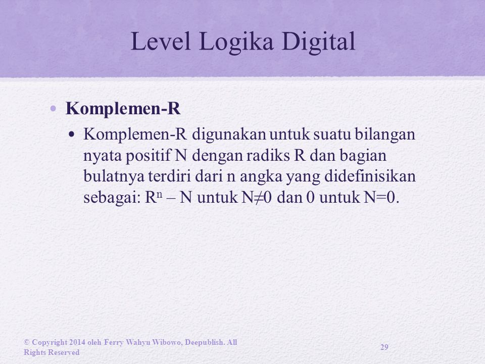 Level Logika Digital Komplemen-R Komplemen-R digunakan untuk suatu bilangan nyata positif N dengan radiks R dan bagian bulatnya terdiri dari n angka yang didefinisikan sebagai: R n – N untuk N≠0 dan 0 untuk N=0.