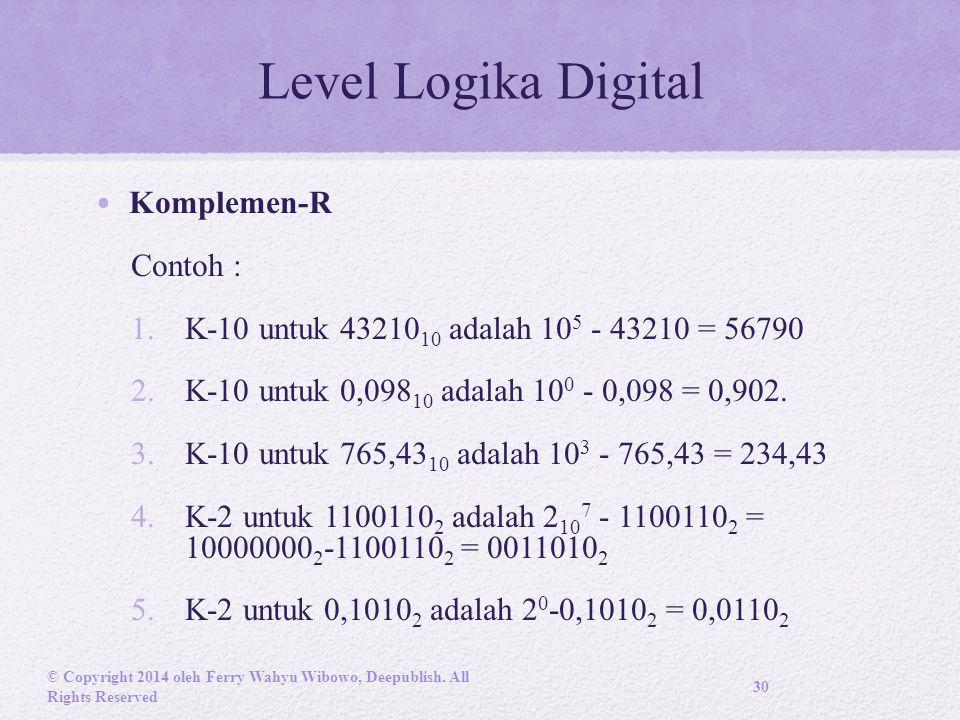 Level Logika Digital Komplemen-R Contoh : 1.K-10 untuk 43210 10 adalah 10 5 - 43210 = 56790 2.K-10 untuk 0,098 10 adalah 10 0 - 0,098 = 0,902.