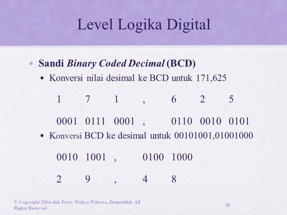 Level Logika Digital Sandi Binary Coded Decimal (BCD) Konversi nilai desimal ke BCD untuk 171,625 171,625 000101110001,011000100101 K onversi BCD ke desimal untuk 00101001,01001000 00101001,01001000 29,48 © Copyright 2014 oleh Ferry Wahyu Wibowo, Deepublish.