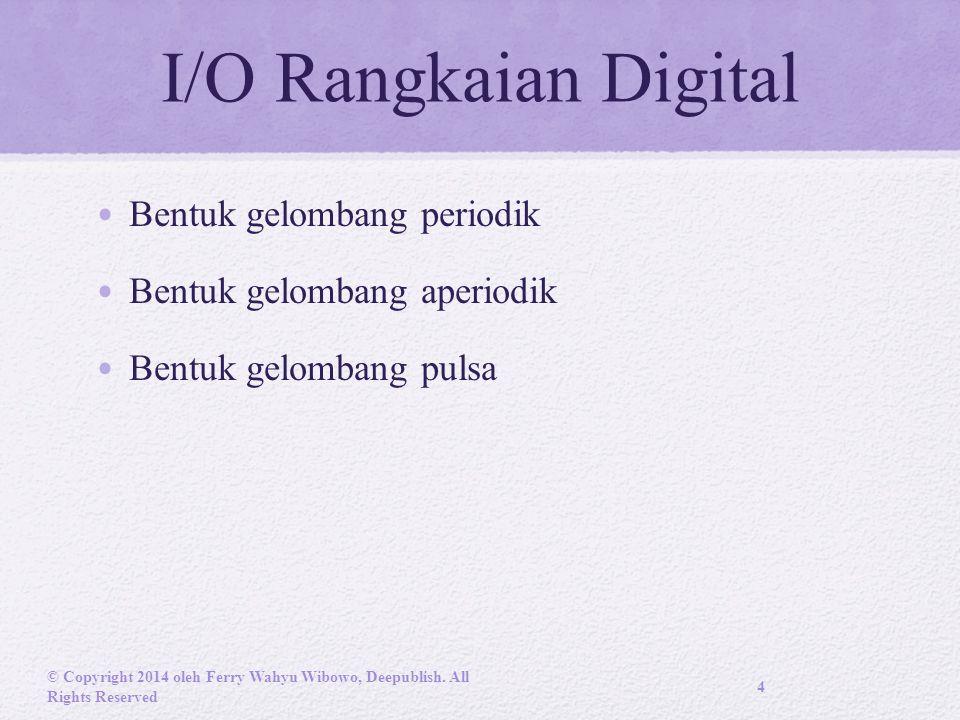I/O Rangkaian Digital Bentuk gelombang periodik Bentuk gelombang aperiodik Bentuk gelombang pulsa © Copyright 2014 oleh Ferry Wahyu Wibowo, Deepublish.