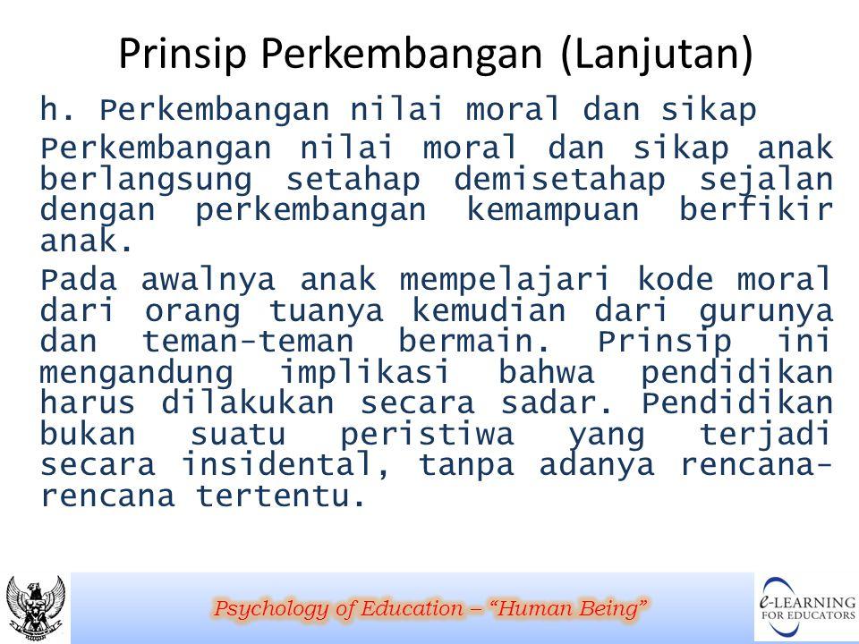 Prinsip Perkembangan (Lanjutan) h. Perkembangan nilai moral dan sikap Perkembangan nilai moral dan sikap anak berlangsung setahap demisetahap sejalan