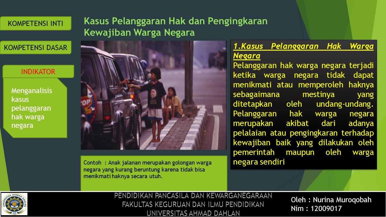 Menganalisis kasus pelanggaran hak warga negara Pelanggaran terhadap hak warga negara bisa kita lihat dari kondisi yang saat ini terjadi di negara kita yaitu : KOMPETENSI DASAR INDIKATOR KOMPETENSI INTI 1.Angka putus sekolah yang cukup tinggi mengindikasikan belum terlaksananya secara sepenuhnya amanat Pasal 31 ayat (1) UUD Negara Republik Indonesia Tahun 1945 yang menyatakan bahwa setiap warga negara berhak mendapat pendidikan.
