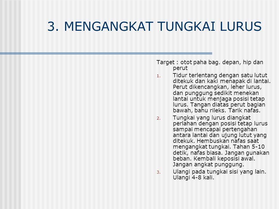 3. MENGANGKAT TUNGKAI LURUS Target : otot paha bag. depan, hip dan perut 1. Tidur terlentang dengan satu lutut ditekuk dan kaki menapak di lantai. Per