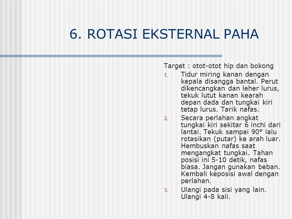 6. ROTASI EKSTERNAL PAHA Target : otot-otot hip dan bokong 1. Tidur miring kanan dengan kepala disangga bantal. Perut dikencangkan dan leher lurus, te