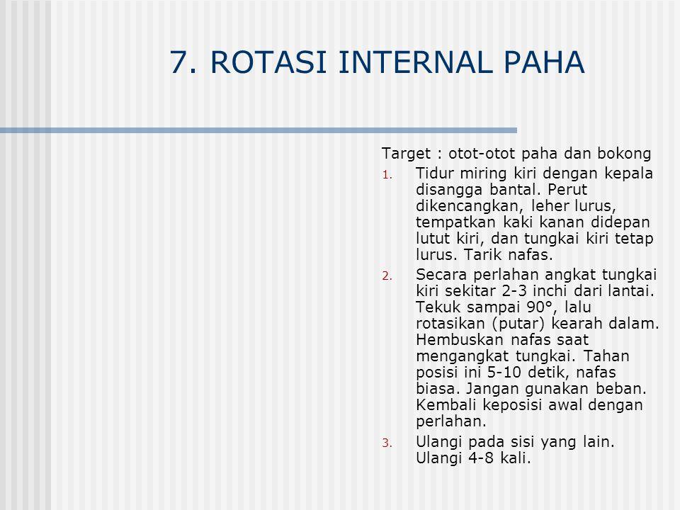 7. ROTASI INTERNAL PAHA Target : otot-otot paha dan bokong 1. Tidur miring kiri dengan kepala disangga bantal. Perut dikencangkan, leher lurus, tempat