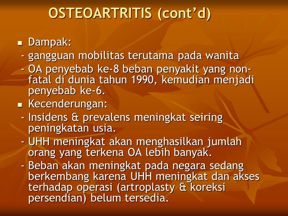 OSTEOARTRITIS (cont'd) Dampak: Dampak: - gangguan mobilitas terutama pada wanita - gangguan mobilitas terutama pada wanita - OA penyebab ke-8 beban penyakit yang non- fatal di dunia tahun 1990, kemudian menjadi penyebab ke-6.