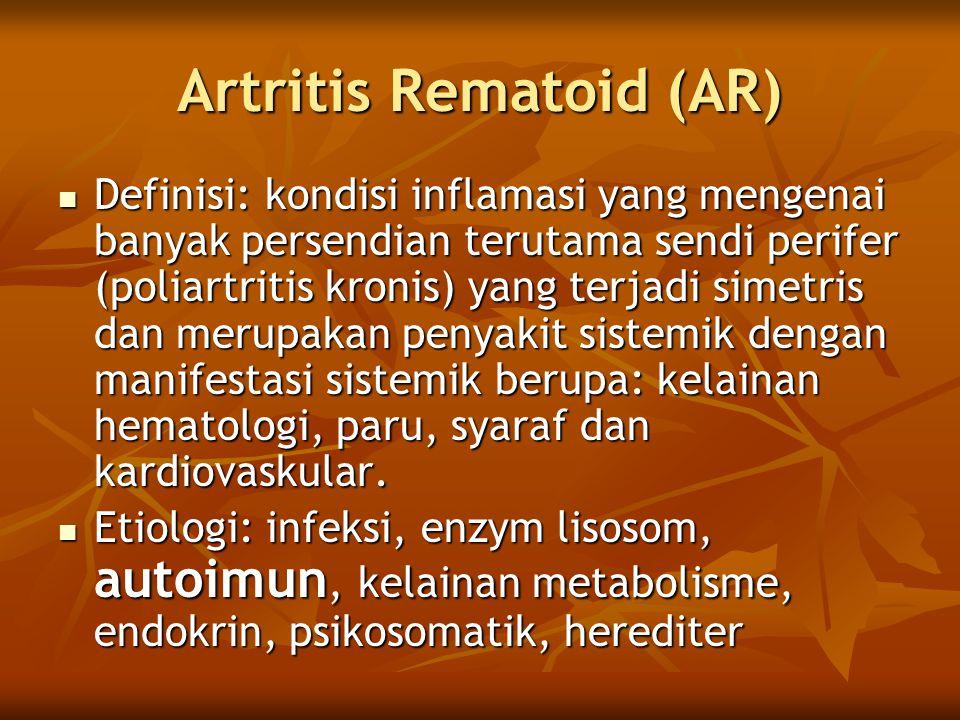 Artritis Rematoid (AR) Definisi: kondisi inflamasi yang mengenai banyak persendian terutama sendi perifer (poliartritis kronis) yang terjadi simetris dan merupakan penyakit sistemik dengan manifestasi sistemik berupa: kelainan hematologi, paru, syaraf dan kardiovaskular.