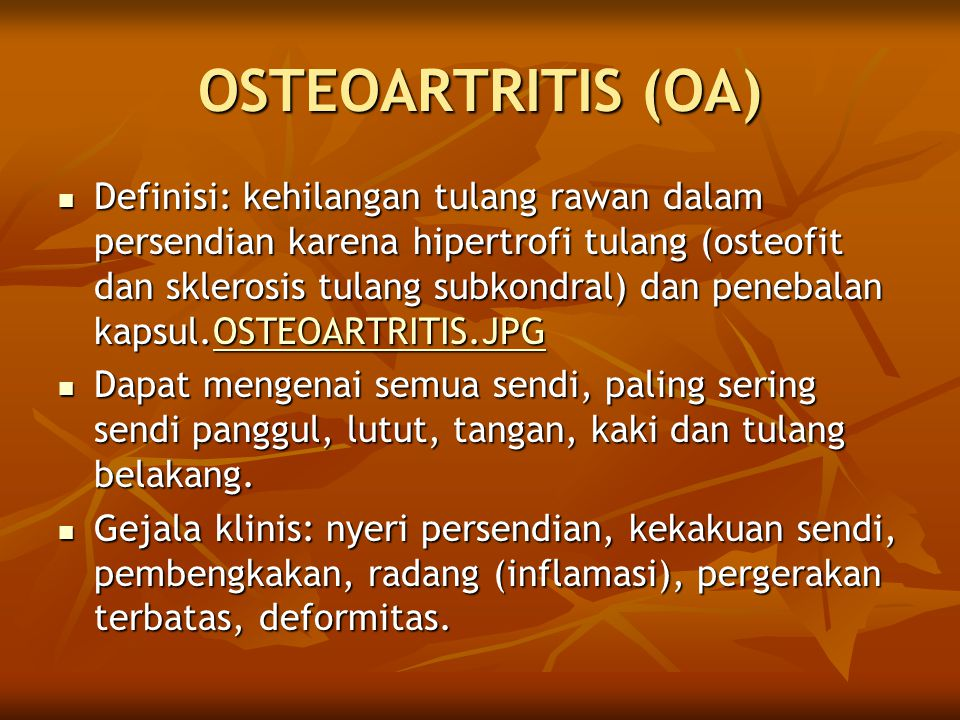 OSTEOARTRITIS (OA) Definisi: kehilangan tulang rawan dalam persendian karena hipertrofi tulang (osteofit dan sklerosis tulang subkondral) dan penebalan kapsul.OSTEOARTRITIS.JPG Definisi: kehilangan tulang rawan dalam persendian karena hipertrofi tulang (osteofit dan sklerosis tulang subkondral) dan penebalan kapsul.OSTEOARTRITIS.JPGOSTEOARTRITIS.JPG Dapat mengenai semua sendi, paling sering sendi panggul, lutut, tangan, kaki dan tulang belakang.