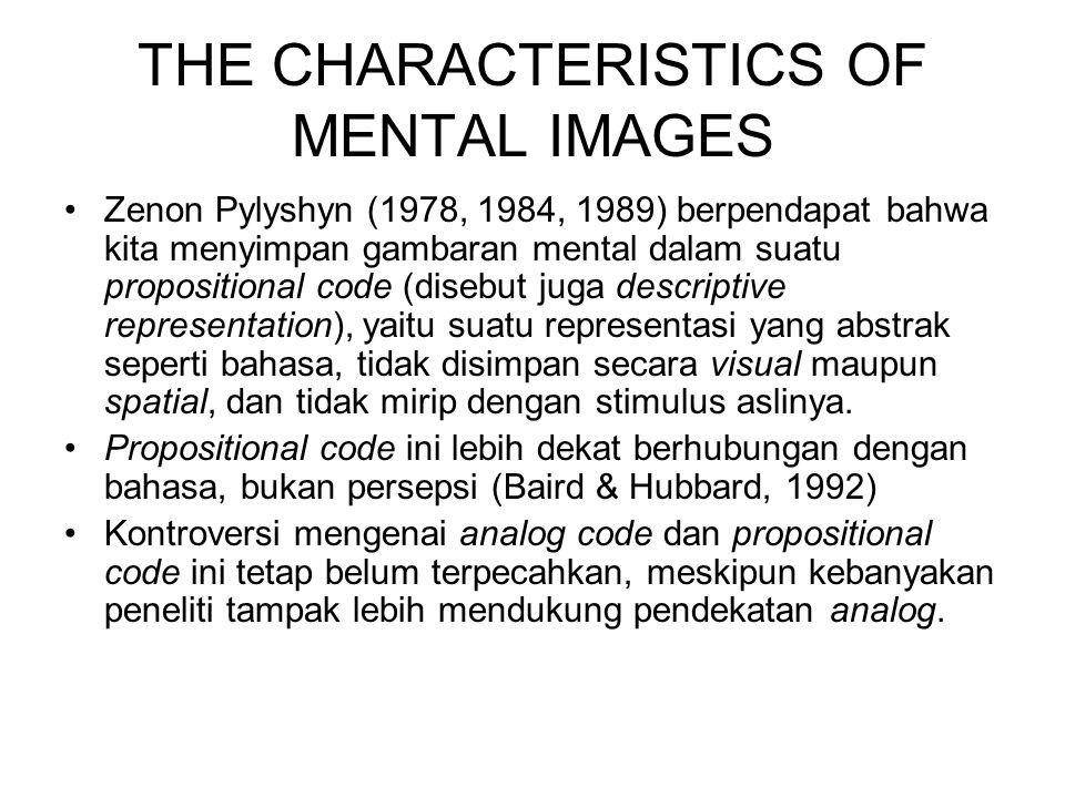 THE CHARACTERISTICS OF MENTAL IMAGES Zenon Pylyshyn (1978, 1984, 1989) berpendapat bahwa kita menyimpan gambaran mental dalam suatu propositional code