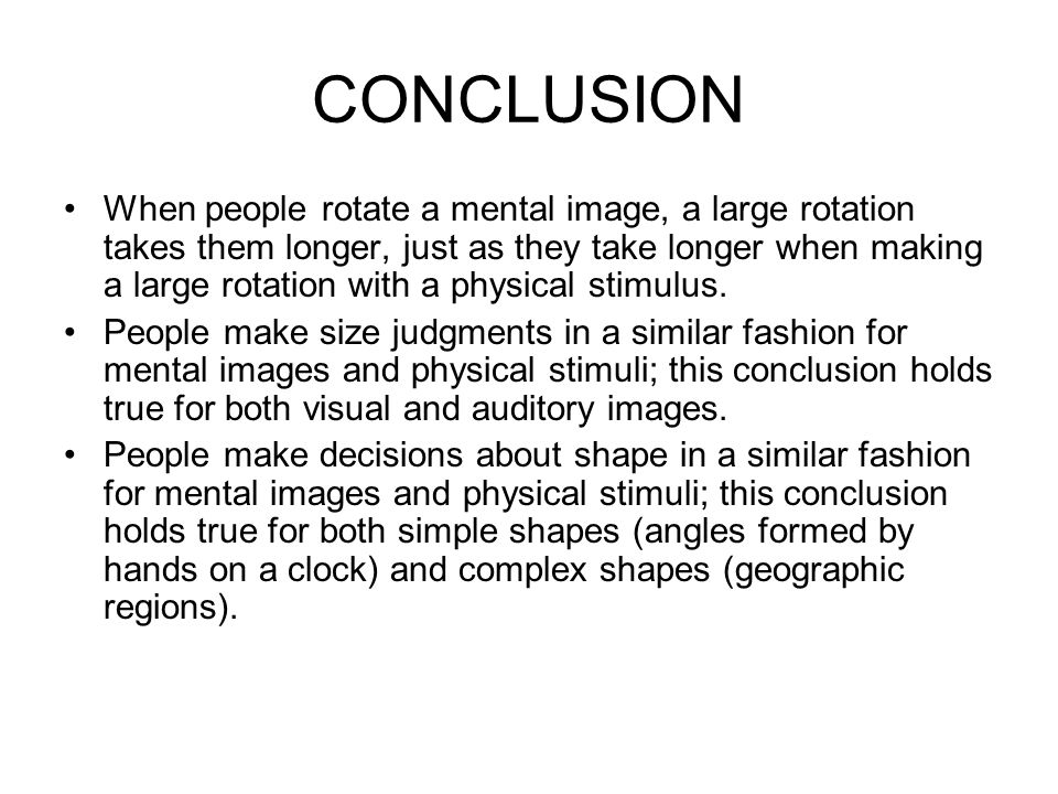 CONCLUSION When people rotate a mental image, a large rotation takes them longer, just as they take longer when making a large rotation with a physica