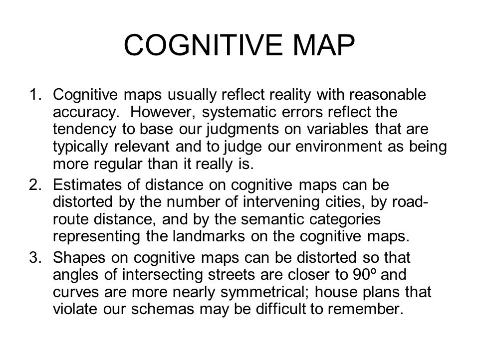 COGNITIVE MAP 1.Cognitive maps usually reflect reality with reasonable accuracy. However, systematic errors reflect the tendency to base our judgments