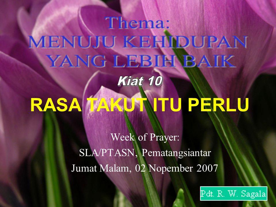 RASA TAKUT ITU PERLU Week of Prayer: SLA/PTASN, Pematangsiantar Jumat Malam, 02 Nopember 2007