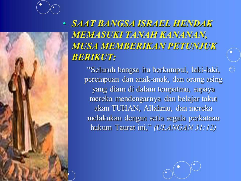 SAAT BANGSA ISRAEL HENDAK MEMASUKI TANAH KANANAN, MUSA MEMBERIKAN PETUNJUK BERIKUT:SAAT BANGSA ISRAEL HENDAK MEMASUKI TANAH KANANAN, MUSA MEMBERIKAN PETUNJUK BERIKUT: Seluruh bangsa itu berkumpul, laki-laki, perempuan dan anak-anak, dan orang asing yang diam di dalam tempatmu, supaya mereka mendengarnya dan belajar takut akan TUHAN, Allahmu, dan mereka melakukan dengan setia segala perkataan hukum Taurat ini, (ULANGAN 31:12)