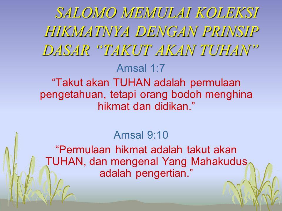 SALOMO MEMULAI KOLEKSI HIKMATNYA DENGAN PRINSIP DASAR TAKUT AKAN TUHAN Amsal 1:7 Takut akan TUHAN adalah permulaan pengetahuan, tetapi orang bodoh menghina hikmat dan didikan. Amsal 9:10 Permulaan hikmat adalah takut akan TUHAN, dan mengenal Yang Mahakudus adalah pengertian.