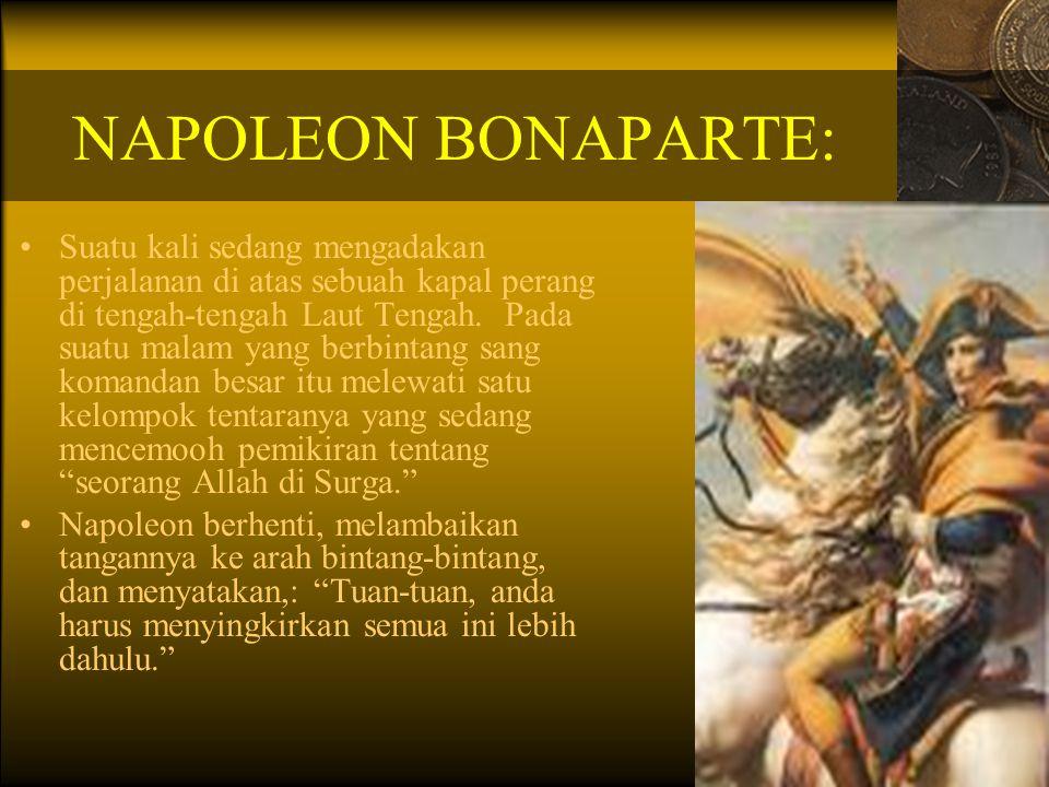 NAPOLEON BONAPARTE: Suatu kali sedang mengadakan perjalanan di atas sebuah kapal perang di tengah-tengah Laut Tengah. Pada suatu malam yang berbintang