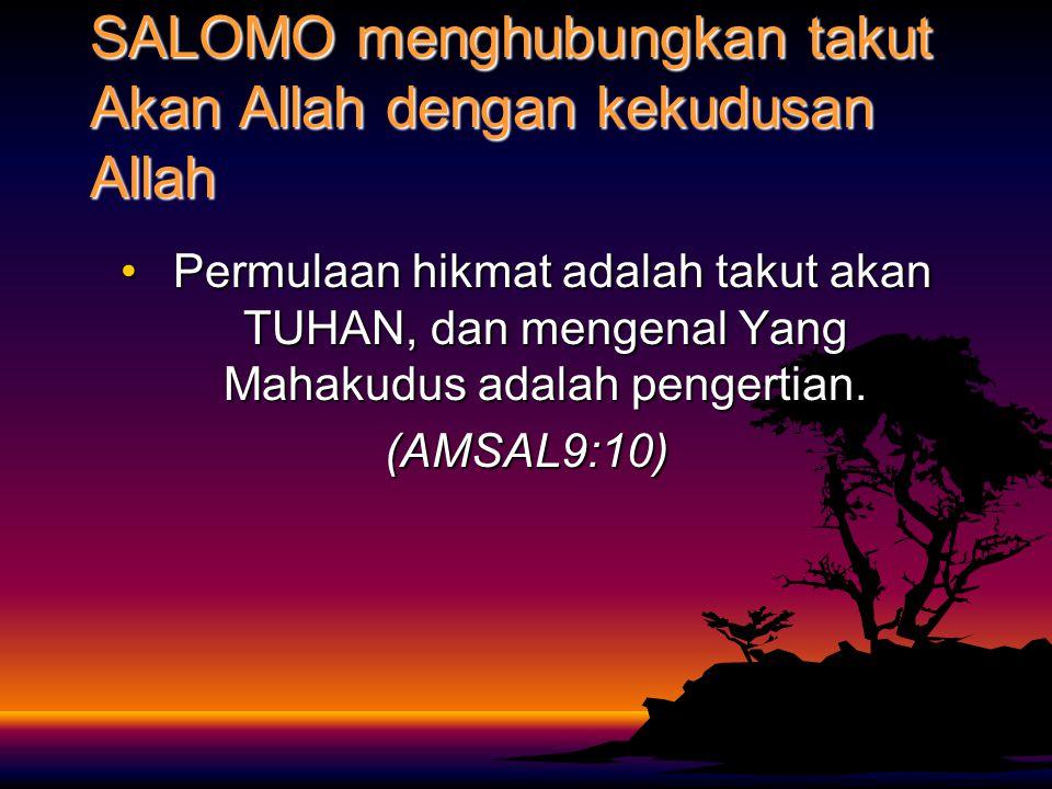 SALOMO menghubungkan takut Akan Allah dengan kekudusan Allah Permulaan hikmat adalah takut akan TUHAN, dan mengenal Yang Mahakudus adalah pengertian.