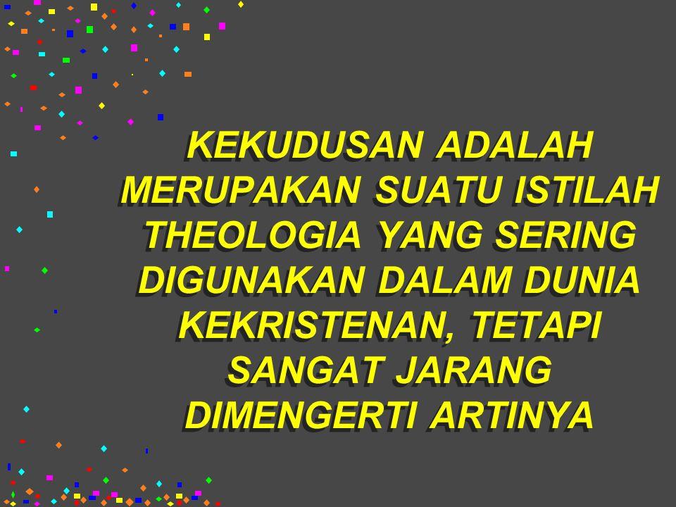 KEKUDUSAN ADALAH MERUPAKAN SUATU ISTILAH THEOLOGIA YANG SERING DIGUNAKAN DALAM DUNIA KEKRISTENAN, TETAPI SANGAT JARANG DIMENGERTI ARTINYA