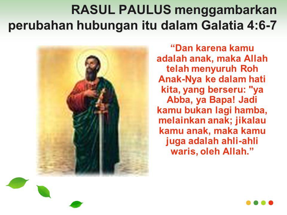 RASUL PAULUS menggambarkan perubahan hubungan itu dalam Galatia 4:6-7 Dan karena kamu adalah anak, maka Allah telah menyuruh Roh Anak-Nya ke dalam hati kita, yang berseru: ya Abba, ya Bapa.