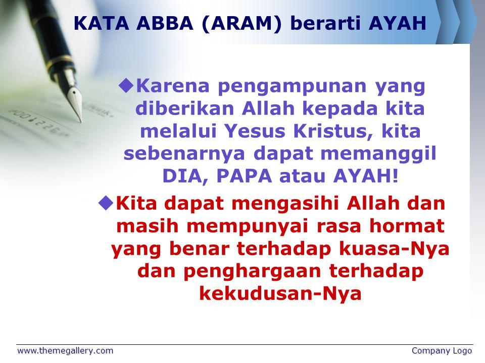 www.themegallery.comCompany Logo KATA ABBA (ARAM) berarti AYAH  Karena pengampunan yang diberikan Allah kepada kita melalui Yesus Kristus, kita sebenarnya dapat memanggil DIA, PAPA atau AYAH.