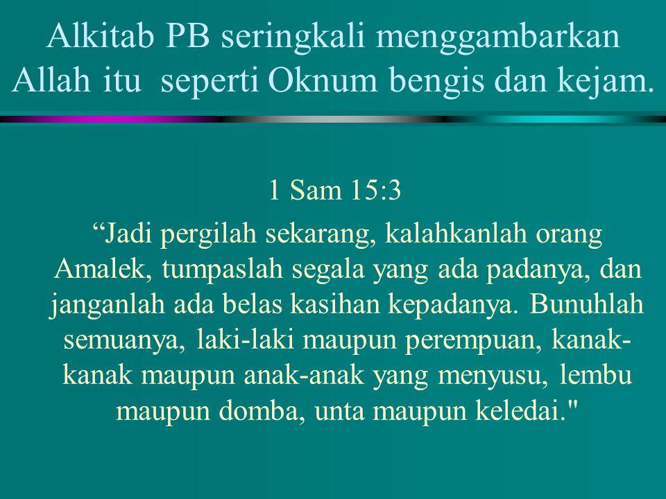1 Sam 15:3 Jadi pergilah sekarang, kalahkanlah orang Amalek, tumpaslah segala yang ada padanya, dan janganlah ada belas kasihan kepadanya.