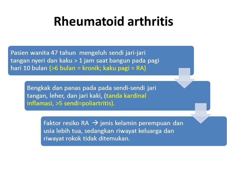 Rheumatoid arthritis Pasien wanita 47 tahun mengeluh sendi jari-jari tangan nyeri dan kaku > 1 jam saat bangun pada pagi hari 10 bulan (>6 bulan = kro
