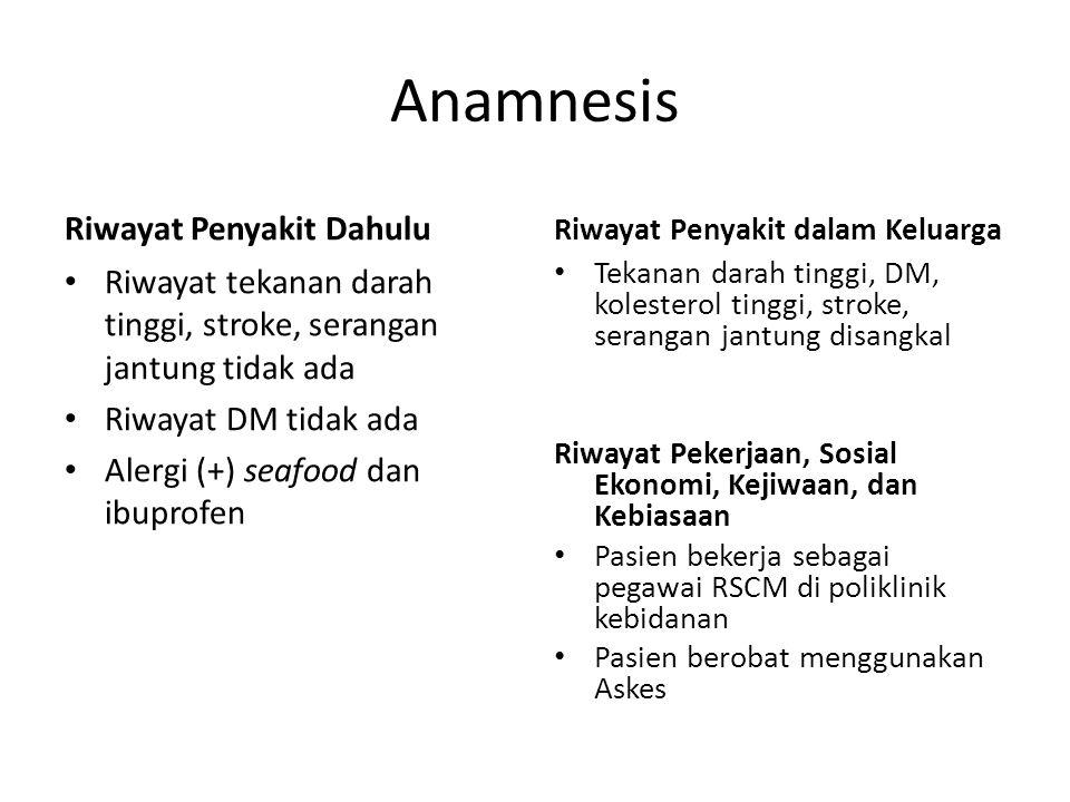 Anamnesis Riwayat Penyakit Dahulu Riwayat tekanan darah tinggi, stroke, serangan jantung tidak ada Riwayat DM tidak ada Alergi (+) seafood dan ibuprof