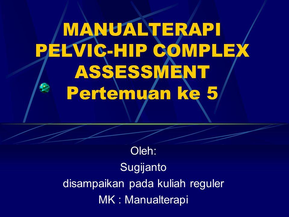 TUJUAN INSTRUKSIONAL Mahasiswa memahami assessment Manualterapi dengan cara : Mampu menjelaskan proses assessment melalui sekuensis untuk menentukan diagnosis Pelvic hip complex.