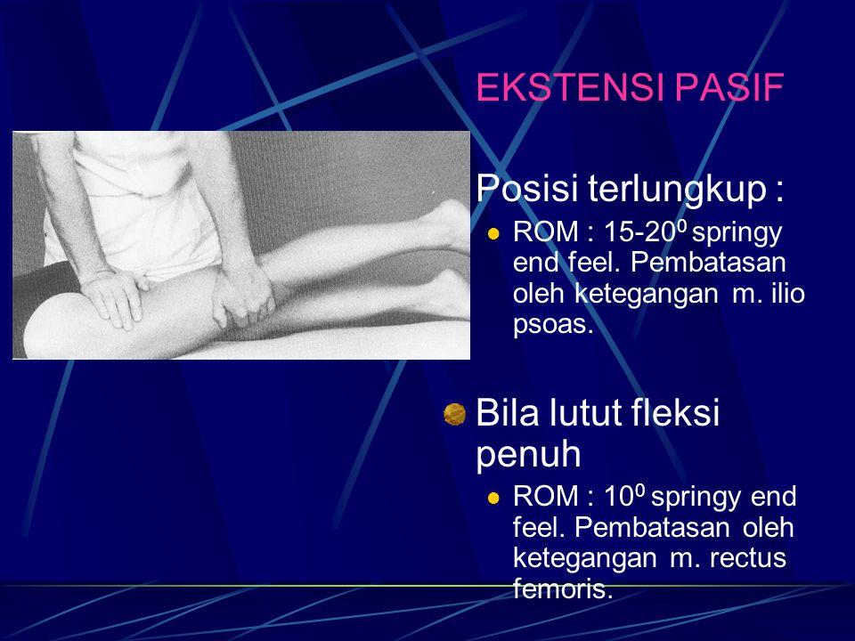 EKSTENSI PASIF Posisi terlungkup : ROM : 15-20 0 springy end feel. Pembatasan oleh ketegangan m. ilio psoas. Bila lutut fleksi penuh ROM : 10 0 spring